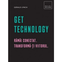 Get technology. Ramai conectat. Transforma-ti viitorul - Gerald Lynch - Editura Didactica Publishing House