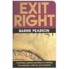 Exit Right: Achieving a Golden Goodbye by Realising the Maximum Value for Your Business - Barrie Pearson - Thorogood Publisher