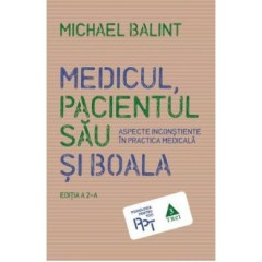 Medicul, pacientul sau si boala. Aspecte inconstiente in practica medicala / The Doctor, His Patient and the Illness, 2end edition
