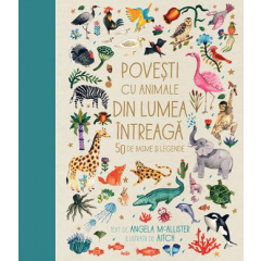 Povesti cu animale din lumea intreaga. 50 de basme si legende - Angela McAllister - Editura Humanitas Junior