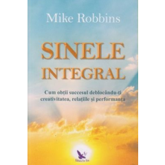 Sinele Integral. Cum obtii succesul deblocandu-ti creativitatea, realtiile si performanta - Mike Robbins - Editura For You
