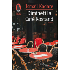 Dimineti la Cafe Rostand - Ismail Kadare - Editura Humanitas Fiction