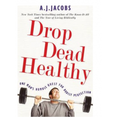 Drop Dead Healthy: One Man's Humble Quest for Bodily Perfection - A.J. Jacobs - Editura Simon & Schuster