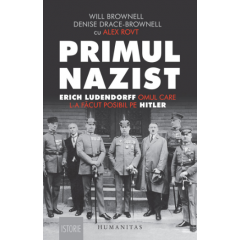 Primul nazist: Eric Ludendorff, omul care l-a facut posibil pe Hitler - Denise Drace-Brownell, Will Brownell - Editura Humanitas