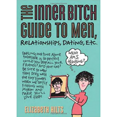 The Inner Bitch Guide to Men, Relationships, Dating, Etc. - Elizabeth Hilts - Editura Sourcebooks