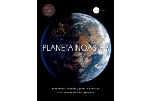 Planeta noastra (un serial documentar original Netflix) - Alastair Fothergill, Keith Scholey - Editura Litera