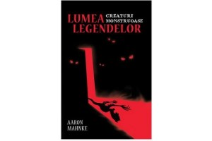 Lumea legendelor. Creaturi monstruoase - Aaron Mahnke - Editura Lifestyle Publishing