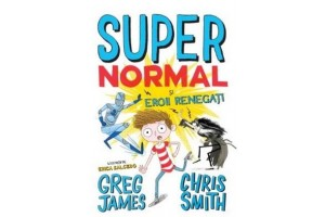 Super normal si eroii renegati - Greg James, Chris Smith - Editura Litera
