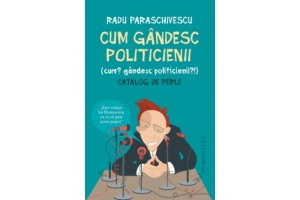 Cum gandesc politicienii (Cum? Gandesc politicienii?). Catalog de perle - Radu Paraschivescu - Editura Humanitas