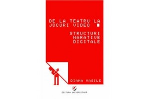 De la teatru la jocuri video. Structuri narative digitale - Diana Vasile - Editura Universitara